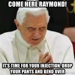 Pedo Pope - COME HERE RAYMOND! IT'S TIME FOR YOUR INJECTION. DROP YOUR PANTS AND BEND OVER