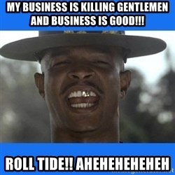 Major Payne - my business is killing gentlemen and business is GOoD!!! ROLL TIDE!! AHEHEHEHEHEH