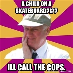 Mr.Lloyd - A CHILD ON A SKATEBOARD?!?? ILL CALL THE COPS.