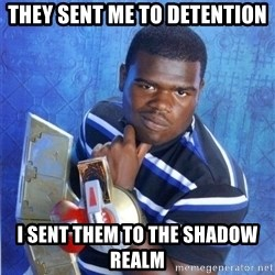 yugioh - tHEY SENT ME TO DETENTION I SENT THEM TO THE SHADOW REALM