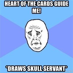 Okay Guy - heart of the cards guide me! *drAWS SKULL SERVANT*