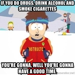 South Park Ski Teacher - If you do drugs, drink alcohol and smoke cigarettes You're gonna, well you're gonna have a good time.