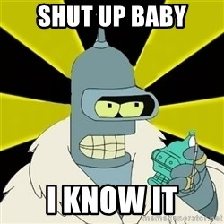 Bender IMHO - shut up baby i know it
