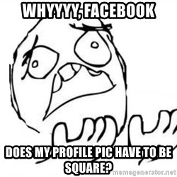 WHY SUFFERING GUY - whyyyy, facebook does my profile pic have to be square?