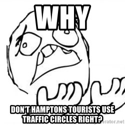 WHY SUFFERING GUY - why don't hamptons tourists use traffic circles right?