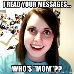 "Clingy Girlfriend - I READ YOUR MESSAGES... WHO'S ""MOM""??"