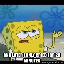 Spongebob only cry - and Later I only cried for 20 minutes
