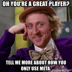 Willy Wonka - OH YOU'Re a great player? tell me more about how you only use meta.