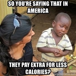 skeptical black kid - So you're saying that in america they pay extra for less calories?