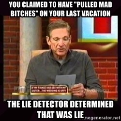 """Truthful Maury - you claimed to have """"pulled mad bitches"""" on your last vacation THe lie detector determined that was lie"""