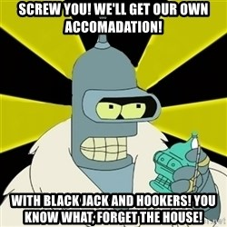 Bender IMHO - Screw You! we'll get our own accomadation! with black jack and hookers! you know what, forget the house!