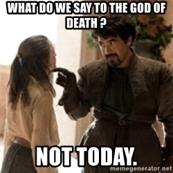 What do we say to the God of Death ? Not today. - What do we say to the god of death ? Not today.