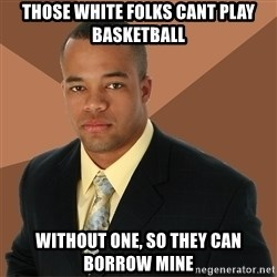 Successful Black Man - those white folks cant play basketball without one, so they can borrow mine