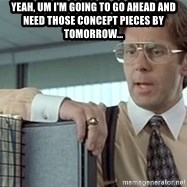 tps report from off - Yeah, um I'm going To go ahead and need those concept pieces by tomorrow...