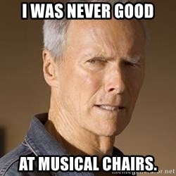 Clint Eastwood - I WAS NEVER GOOD AT MUSICAL CHAIRS.