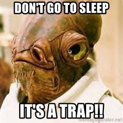 Its A Trap - DoN'T GO TO SLEEP iT'S A TRAP!!