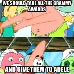 Push it Somewhere Else Patrick - we should take all the grammy awards  and give them to adele