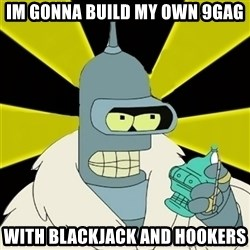 Bender IMHO - im gonna build my own 9GAG WITH blackjack and hookers