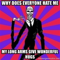 slender man - WHY DOES EVERYONE HATE ME MY LONG ARMS GIVE WONDERFUL HUGS