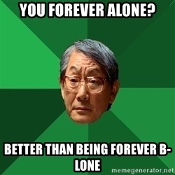 High Expectations Asian Father - You forever alone? better than being forever B-Lone