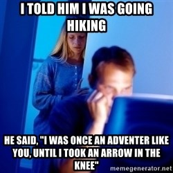 "Internet Husband - I told him I was going hiking he said, ""I was once an adventer like you, until I took an arrow in the knee"""