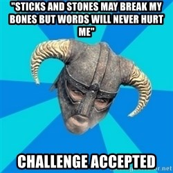 "skyrim stan - ""STICKS AND STONES MAY BREAK MY BONES BUT WORDS WILL NEVER HURT ME"" CHALLENGE ACCEPTED"