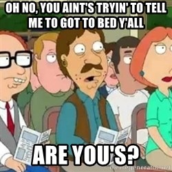 Family Guy Oh No - oh no, you aint's tryin' to tell me to got to bed y'all  are you's?