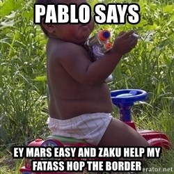 Swagger Baby - Pablo says EY mars easy and zaku help MY fatass hop the border