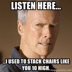 Clint Eastwood - Listen here... ...I used to stack chairs like you 10 high.