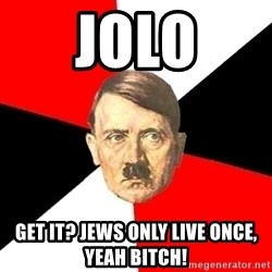 Advice Hitler - JOLO GET IT? JEWS ONLY LIVE ONCE, YEAH BITCH!