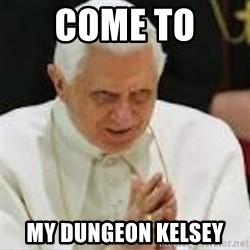 Pedo Pope - COME TO  MY DUNGEON KELSEY