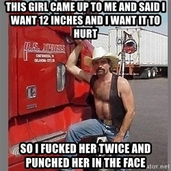 macho trucker  - THIS GIRL CAME UP TO ME AND SAID I WANT 12 INCHES AND I WANT IT TO HURT SO I FUCKED HER TWICE AND PUNCHED HER IN THE FACE
