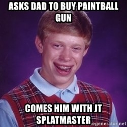 Bad Luck Brian - Asks Dad to buy paintball gun comes him with jt splatmaster