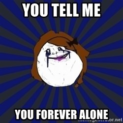 Forever Alone Girl - You tell me YOu forever alone