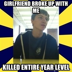 Backstabbing Billy - GIRLFRIEND BROKE UP WITH ME  KILLED ENTIRE YEAR LEVEL