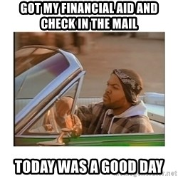 Today was a good day - got my financial aid and check in the mail today was a good day