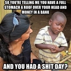 Skeptical African Child - So you're telling me you have a full stomach a roof over your head and money in a bank And you had a shit day?