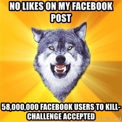 Courage Wolf - No likes on my Facebook post 58,000,000 Facebook users to kill-Challenge accepted
