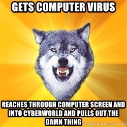 Courage Wolf - Gets computer virus reaches through computer screen and into cyberworld and pulls out the damn thing