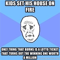 Okay Guy - kids set his house on fire only thing that burns is a lotto ticket that turns out the winning one worth a million