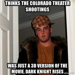 Scumbag Steve - thinks the colorado theater shootings was just a 3d version of the movie, Dark Knight Rises
