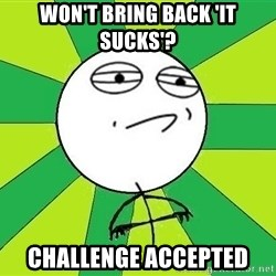 Challenge Accepted 2 - Won't bring back 'it sucks'? challenge accepted