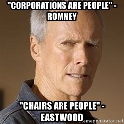 """Clint Eastwood - """"Corporations are people"""" -Romney """"Chairs Are people"""" -eastwood"""