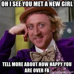 Willy Wonka - oh i see you met a new girl tell more about how happy you are over fb