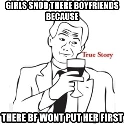 truestoryxd - GIRLS SNOB THERE BOYFRIENDS BECAUSE THERE BF WONT PUT HER FIRST
