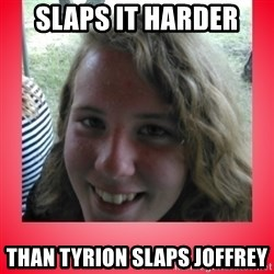 fapper sky - slaps it harder than tyrion slaps joffrey