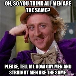 Willy Wonka - Oh, so you think all men are the same? PLease, tell me how gay men and straight men are the same.