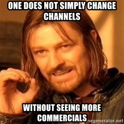 One Does Not Simply - ONe does not simply change channels Without seeing more commercials