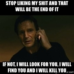 liam neeson taken - STop liking my shit and that will be the end of it If not, i will look for you, i will find you and i will kill you