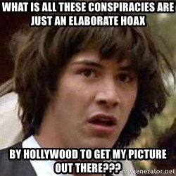 Conspiracy Keanu - What is all these Conspiracies are just an elaborate hoax by hollywood to get my picture out there???